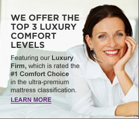 We offer the top 3 luxury comfort levels. Featuring our Luxury Firm, which is rated the #1 comfort choice in the ultra-premium luxury mattress classification.