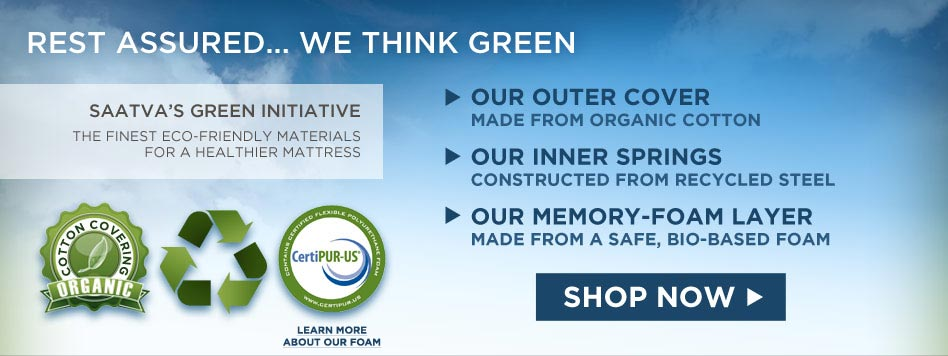 Rest assured ... We think green - Saatva's green initiative: The finest eco-friendly materials for a healthier mattress. Our outer cover: made from organic cotton. Our inner springs: constructed from recycled steel rods. Our memory-foam top: made from a safe, bio-based foam